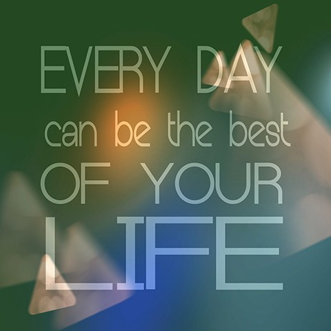 Every day can be the best in your life